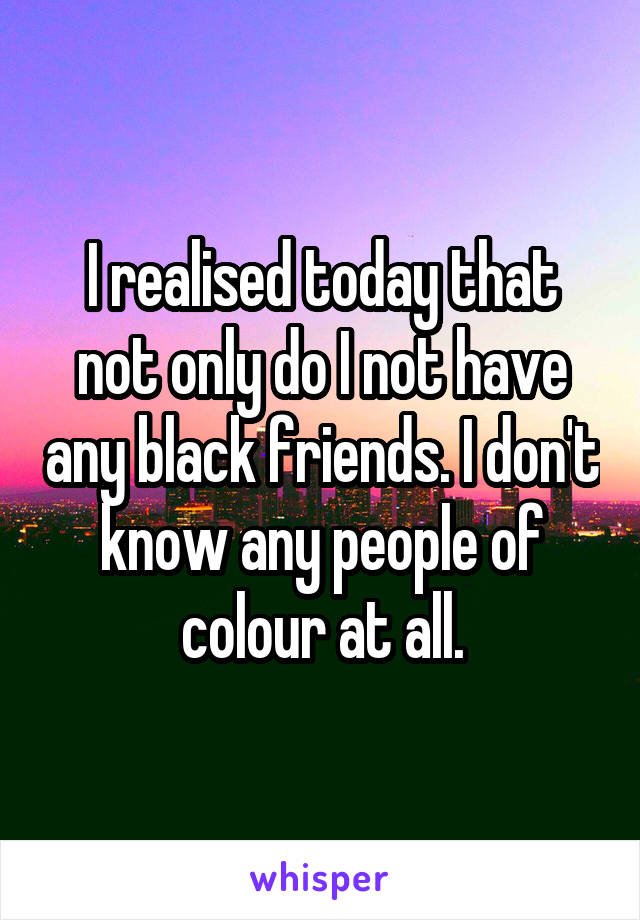 I realised today that not only do I not have any black friends. I don't know any people of colour at all.
