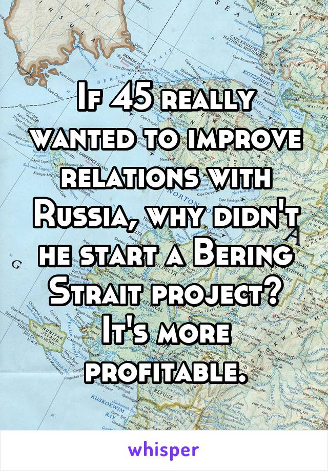 If 45 really wanted to improve relations with Russia, why didn't he start a Bering Strait project? It's more profitable.