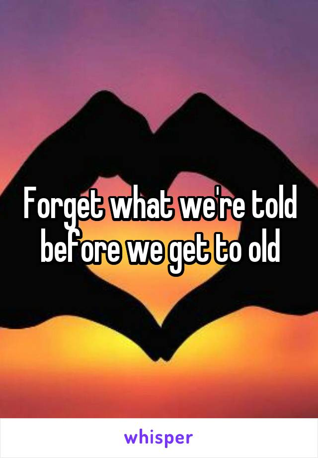 Forget what we're told before we get to old