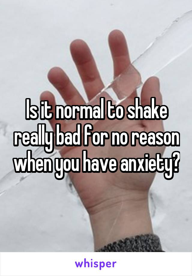 Is it normal to shake really bad for no reason when you have anxiety?