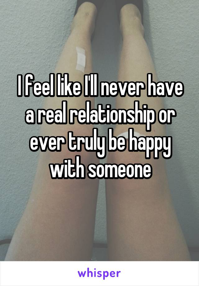 I feel like I'll never have a real relationship or ever truly be happy with someone