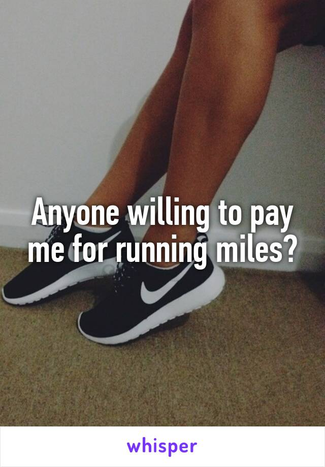 Anyone willing to pay me for running miles?