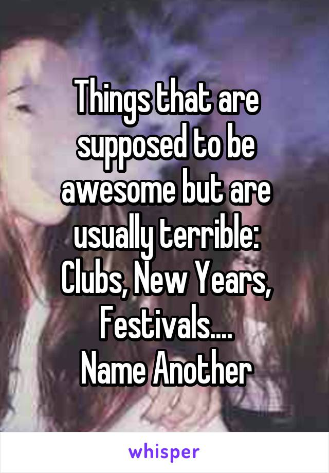 Things that are supposed to be awesome but are usually terrible: Clubs, New Years, Festivals.... Name Another