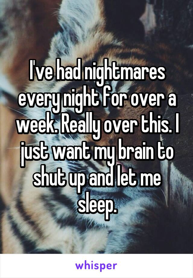 I've had nightmares every night for over a week. Really over this. I just want my brain to shut up and let me sleep.