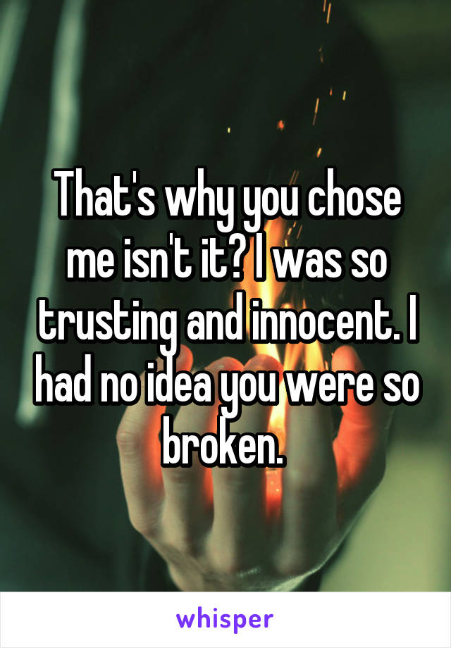That's why you chose me isn't it? I was so trusting and innocent. I had no idea you were so broken.