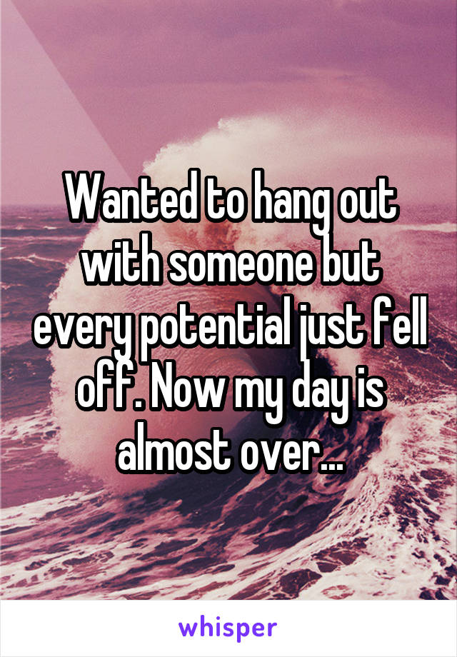 Wanted to hang out with someone but every potential just fell off. Now my day is almost over...