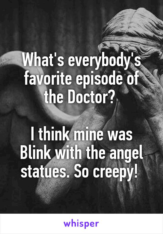 What's everybody's favorite episode of the Doctor?   I think mine was Blink with the angel statues. So creepy!