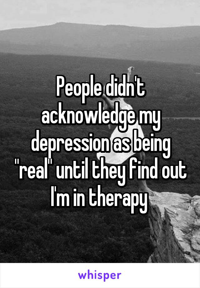 "People didn't acknowledge my depression as being ""real"" until they find out I'm in therapy"