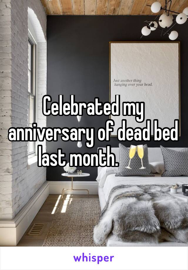 Celebrated my anniversary of dead bed last month. 🥂