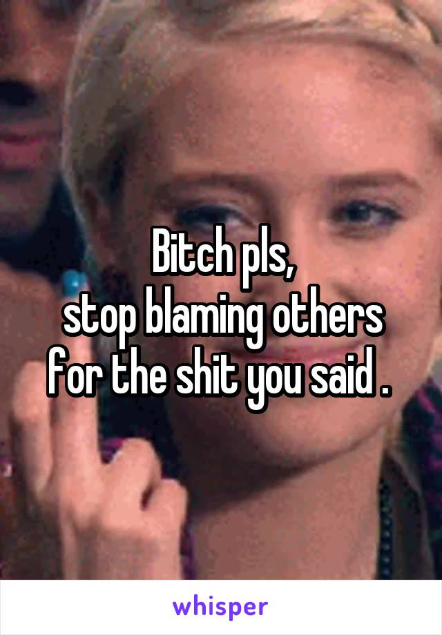 Bitch pls, stop blaming others for the shit you said .