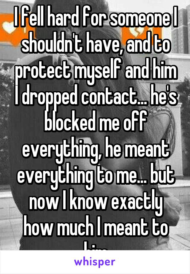 I fell hard for someone I shouldn't have, and to protect myself and him I dropped contact... he's blocked me off everything, he meant everything to me... but now I know exactly how much I meant to him