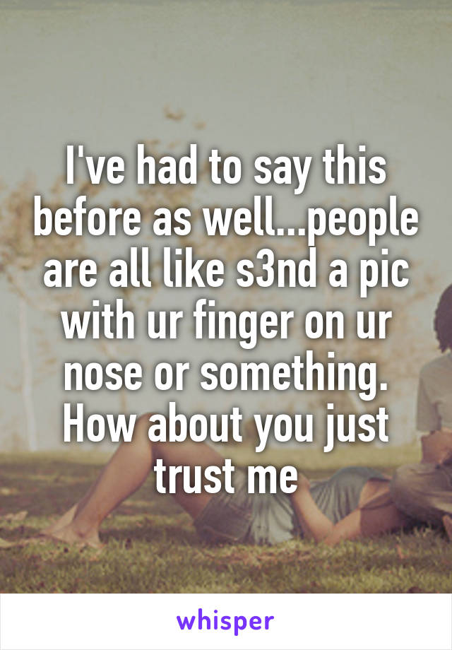 I've had to say this before as well...people are all like s3nd a pic with ur finger on ur nose or something. How about you just trust me