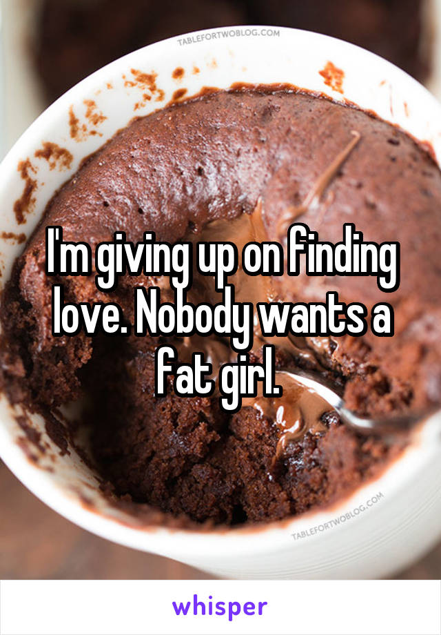 I'm giving up on finding love. Nobody wants a fat girl.