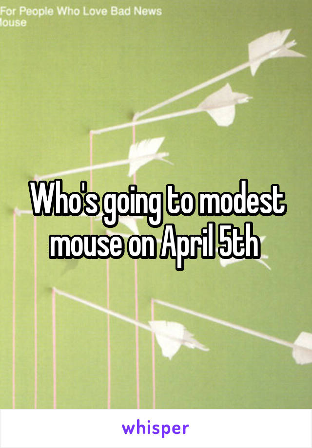 Who's going to modest mouse on April 5th