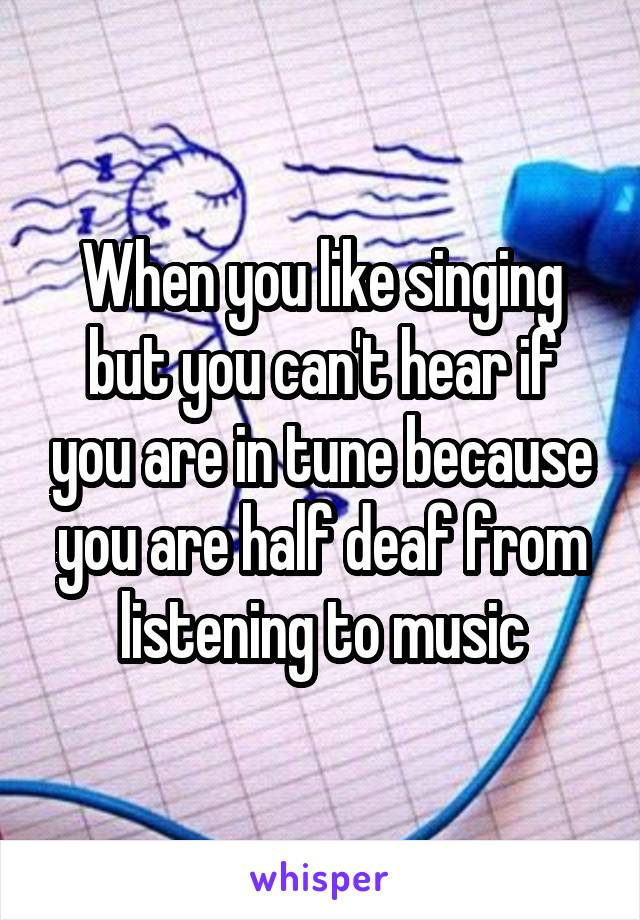 When you like singing but you can't hear if you are in tune because you are half deaf from listening to music