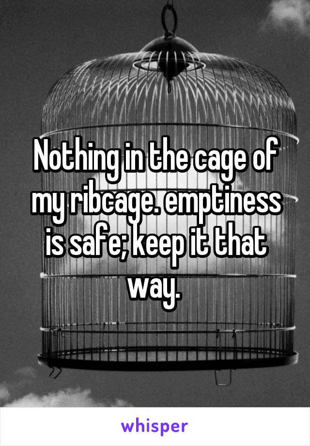 Nothing in the cage of my ribcage. emptiness is safe; keep it that way.