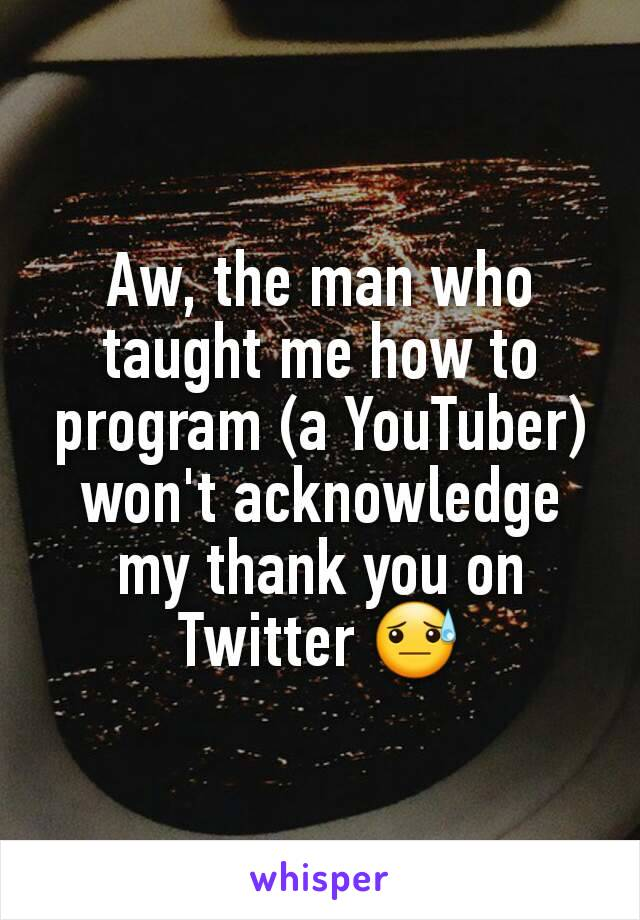Aw, the man who taught me how to program (a YouTuber) won't acknowledge my thank you on Twitter 😓