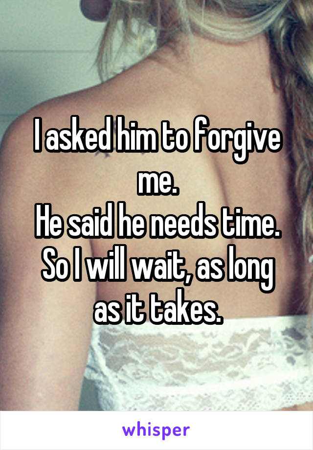 I asked him to forgive me. He said he needs time. So I will wait, as long as it takes.