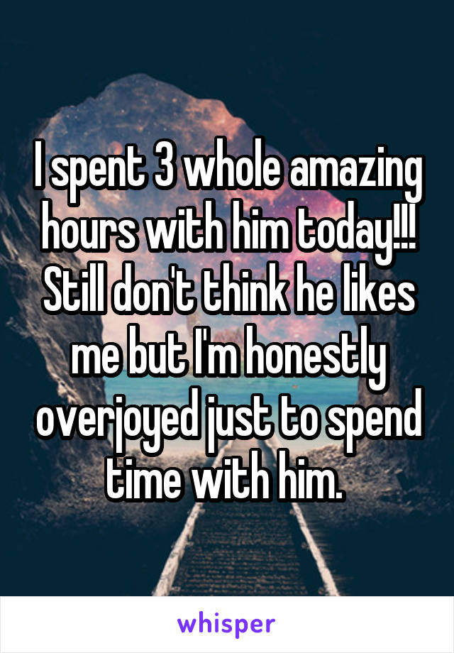 I spent 3 whole amazing hours with him today!!! Still don't think he likes me but I'm honestly overjoyed just to spend time with him.