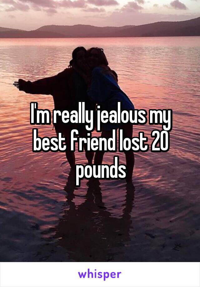 I'm really jealous my best friend lost 20 pounds