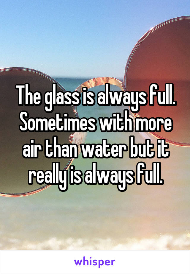 The glass is always full. Sometimes with more air than water but it really is always full.