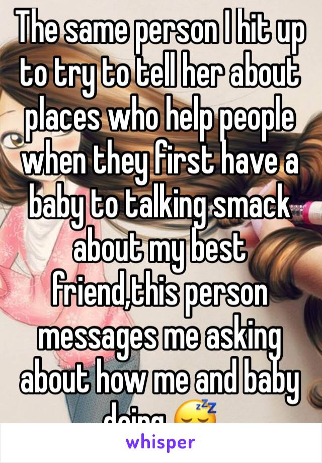 The same person I hit up to try to tell her about places who help people when they first have a baby to talking smack about my best friend,this person messages me asking about how me and baby doing 😴
