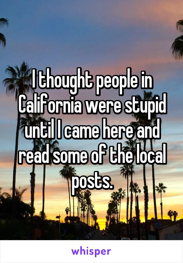 I thought people in California were stupid until I came here and read some of the local posts.