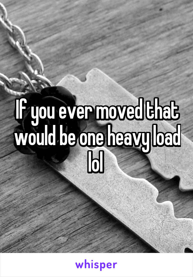 If you ever moved that would be one heavy load lol
