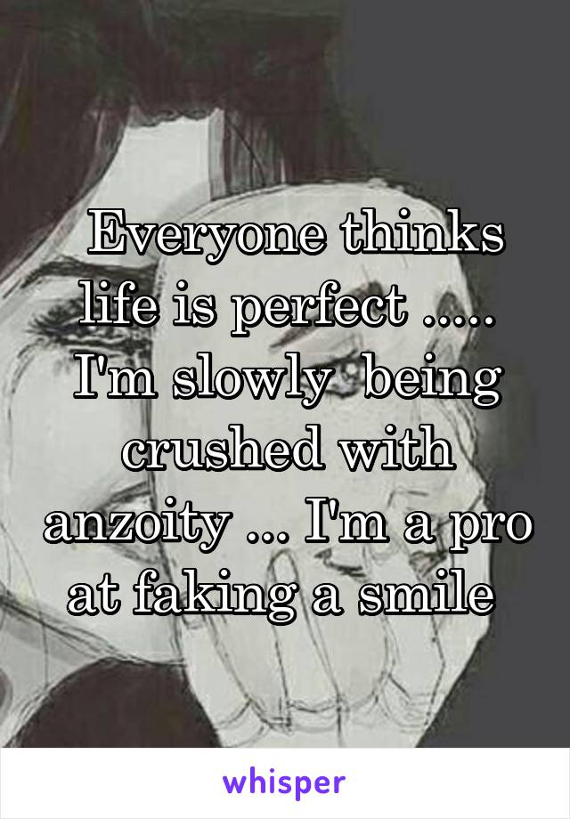 Everyone thinks life is perfect ..... I'm slowly  being crushed with anzoity ... I'm a pro at faking a smile