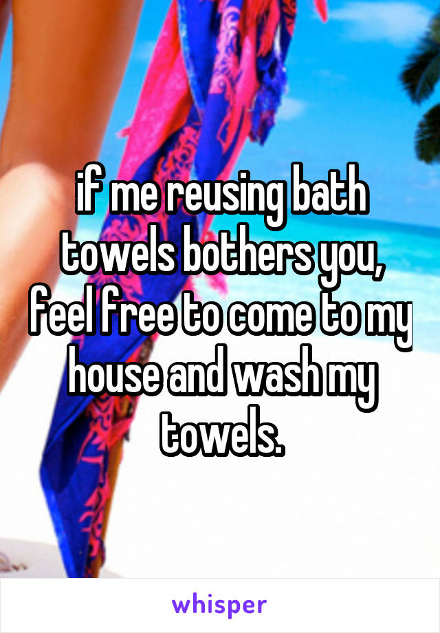 if me reusing bath towels bothers you, feel free to come to my house and wash my towels.