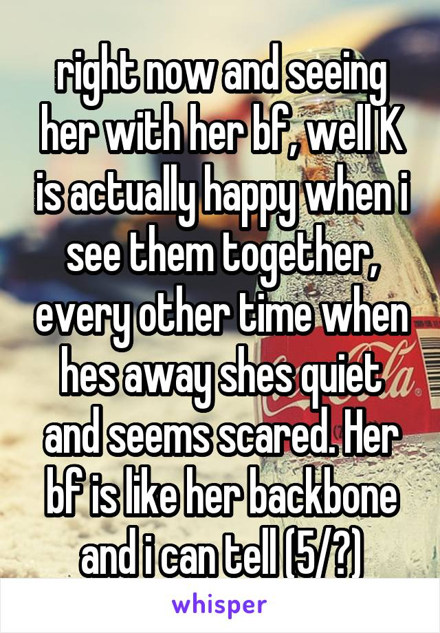 right now and seeing her with her bf, well K is actually happy when i see them together, every other time when hes away shes quiet and seems scared. Her bf is like her backbone and i can tell (5/?)
