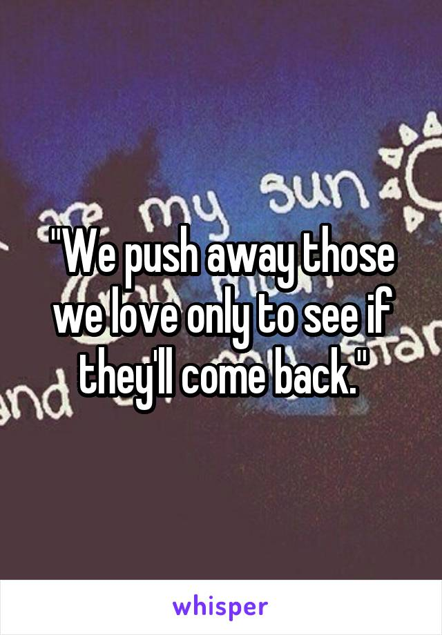 """""""We push away those we love only to see if they'll come back."""""""