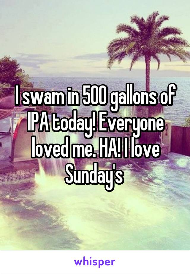 I swam in 500 gallons of IPA today! Everyone loved me. HA! I love Sunday's