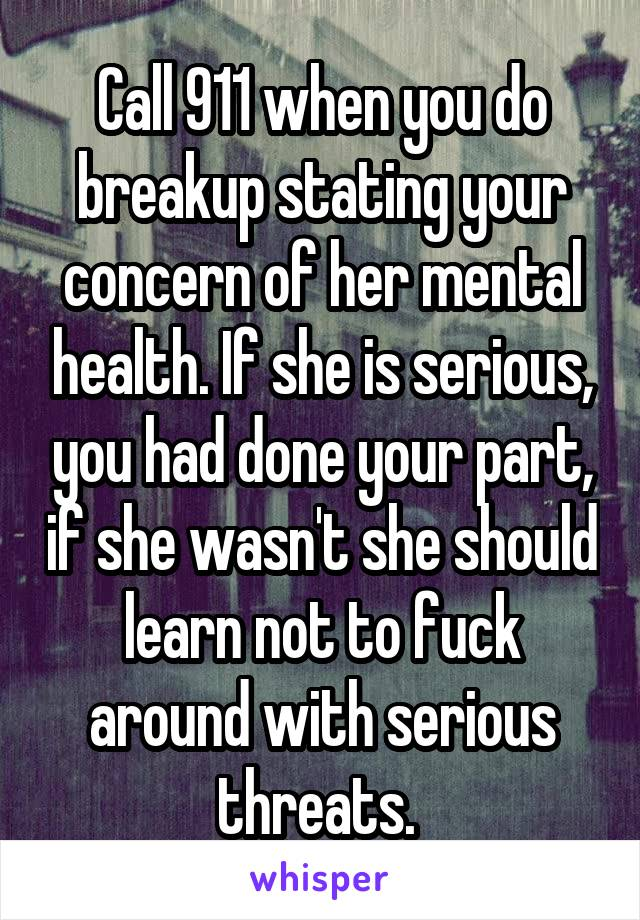 Call 911 when you do breakup stating your concern of her mental health. If she is serious, you had done your part, if she wasn't she should learn not to fuck around with serious threats.