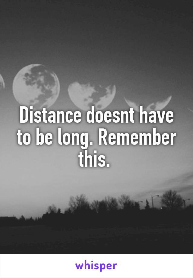 Distance doesnt have to be long. Remember this.