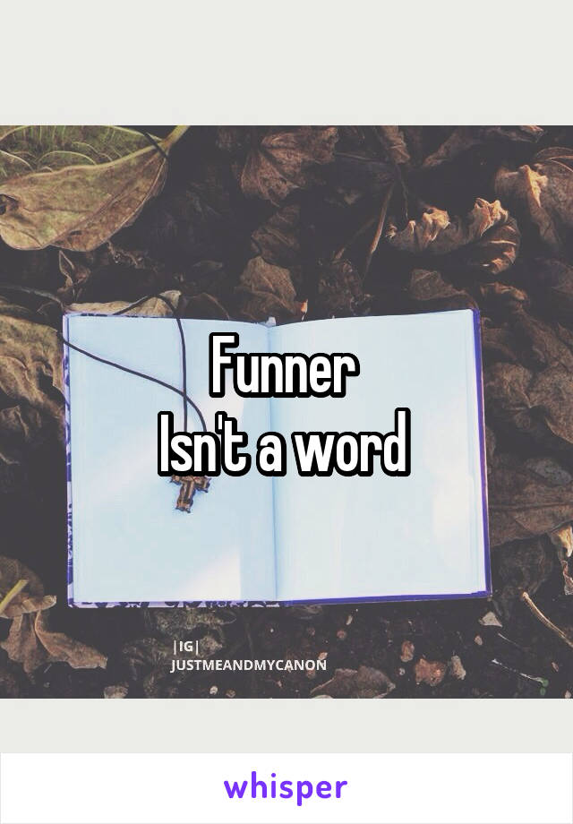 Funner  Isn't a word