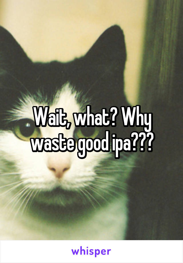 Wait, what? Why waste good ipa???