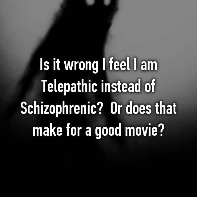 Is it wrong I feel I am Telepathic instead of Schizophrenic?  Or does that make for a good movie?