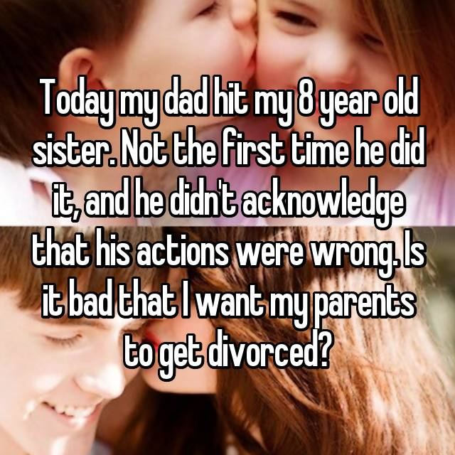 Today my dad hit my 8 year old sister. Not the first time he did it, and he didn't acknowledge that his actions were wrong. Is it bad that I want my parents to get divorced?