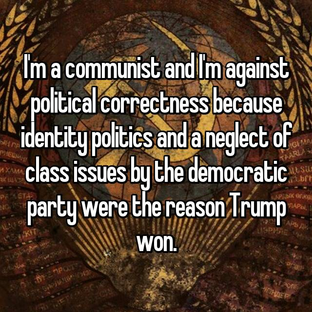 I'm a communist and I'm against political correctness because identity politics and a neglect of class issues by the democratic party were the reason Trump won.