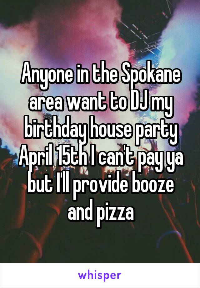 Anyone in the Spokane area want to DJ my birthday house party April 15th I can't pay ya but I'll provide booze and pizza