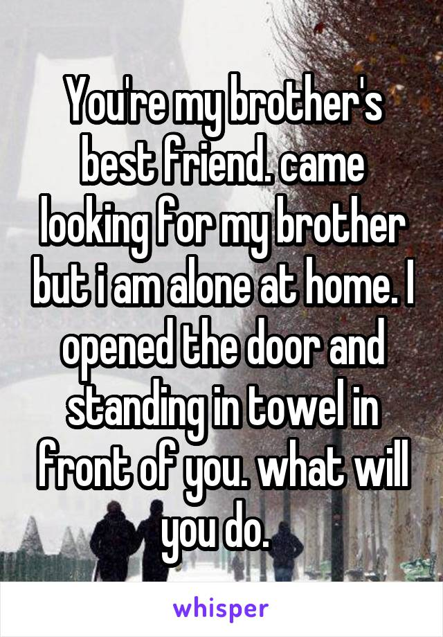 You're my brother's best friend. came looking for my brother but i am alone at home. I opened the door and standing in towel in front of you. what will you do.