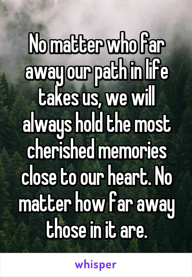 No matter who far away our path in life takes us, we will always hold the most cherished memories close to our heart. No matter how far away those in it are.