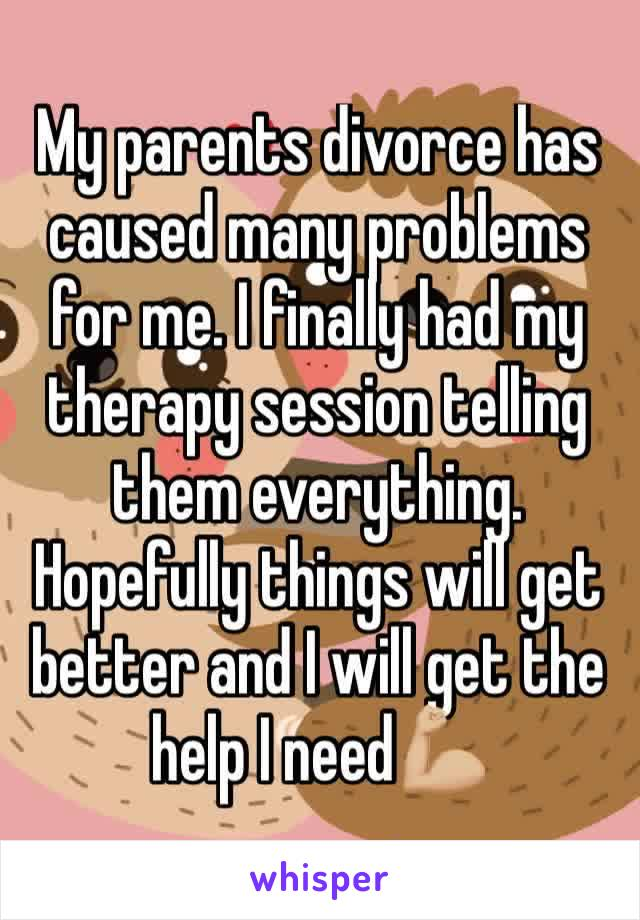 My parents divorce has caused many problems for me. I finally had my therapy session telling them everything. Hopefully things will get better and I will get the help I need💪🏼