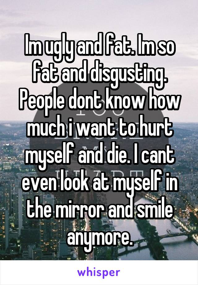 Im ugly and fat. Im so fat and disgusting. People dont know how much i want to hurt myself and die. I cant even look at myself in the mirror and smile anymore.