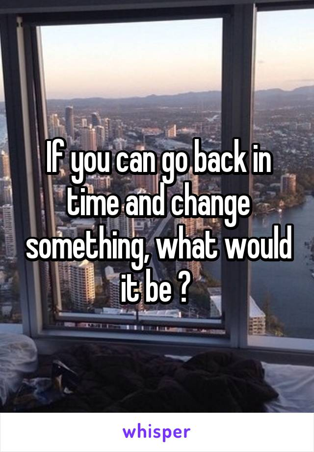 If you can go back in time and change something, what would it be ?