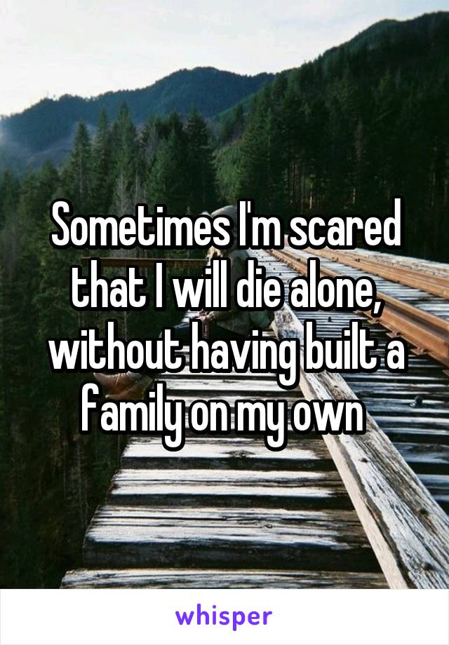 Sometimes I'm scared that I will die alone, without having built a family on my own