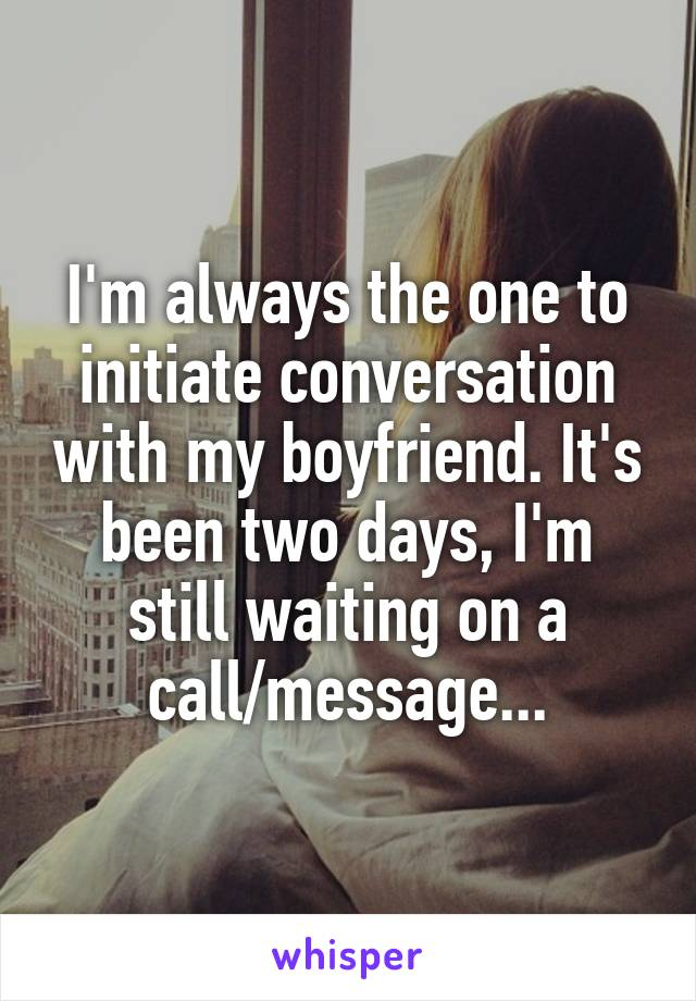 I'm always the one to initiate conversation with my boyfriend. It's been two days, I'm still waiting on a call/message...