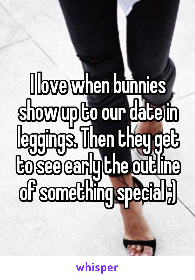 I love when bunnies show up to our date in leggings. Then they get to see early the outline of something special ;)