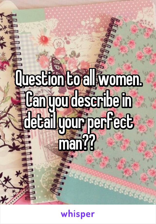 Question to all women. Can you describe in detail your perfect man??